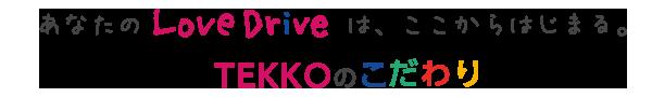 あなたのLoveDriveは、ここからはじまる。TEKKOのこだわり